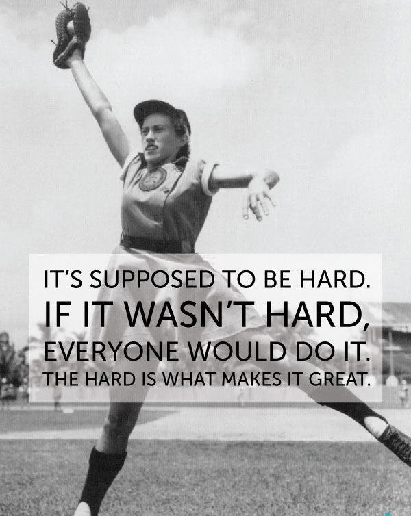 Quote from A League of Their Own: It's supposed to be hard. If it wasn't hard, everyone would do it. The hard is what makes it great.